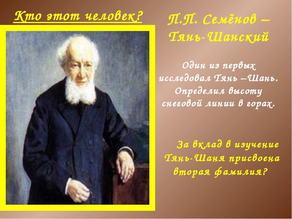 Кто этот человек? П.П. Семёнов –Тянь-Шанский За вклад в изучение Тянь-Шаня пр...