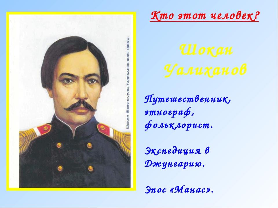 Кто этот человек? Шокан Уалиханов Путешественник, этнограф, фольклорист. Эксп...