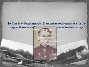 By May 1944 Shapkin made 120 successful combat missions for the exploration o