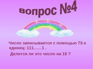 Число записывается с помощью 73-х единиц: 111……1 . Делится ли это число на 1
