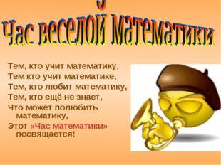 Тем, кто учит математику, Тем кто учит математике, Тем, кто любит математику