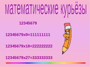 12345679 12345679х9=111111111 12345679х18=222222222 12345679х27=333333333