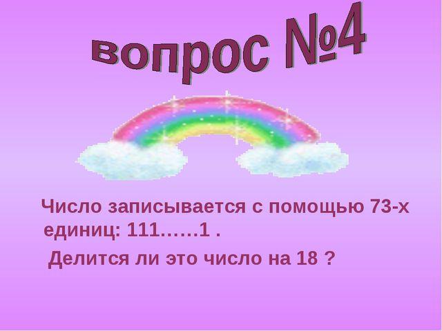 Число записывается с помощью 73-х единиц: 111……1 . Делится ли это число на 1...