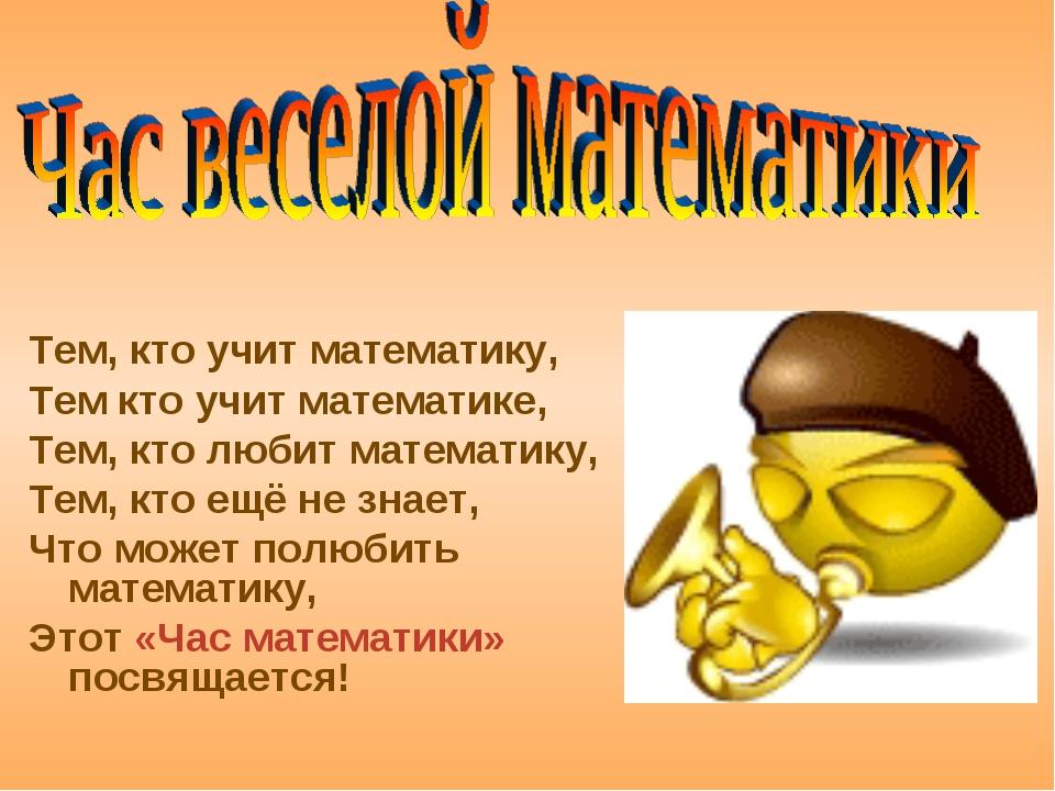 Тем, кто учит математику, Тем кто учит математике, Тем, кто любит математику...