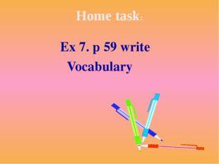 Home task: Ex 7. p 59 write Vocabulary