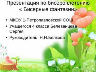 Презентация по бисероплетению « Бисерные фантазии» МКОУ 1-Петропавловской СОШ