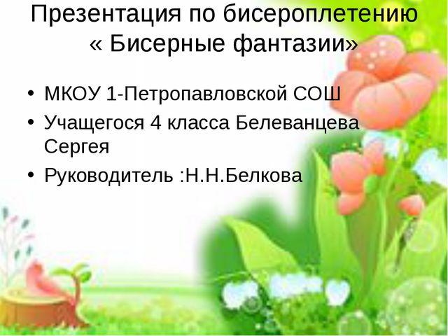 Презентация по бисероплетению « Бисерные фантазии» МКОУ 1-Петропавловской СОШ...