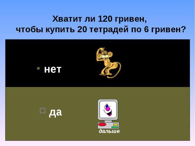 Хватит ли 120 гривен, чтобы купить 20 тетрадей по 6 гривен? нет да