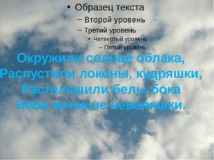 Окружили солнце облака, Распустили локоны, кудряшки, Растелешили белы бока Н
