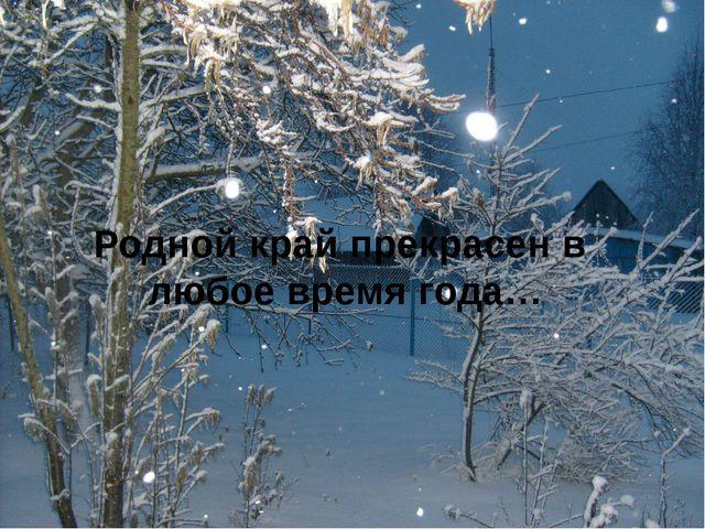 Родной край прекрасен в любое время года…
