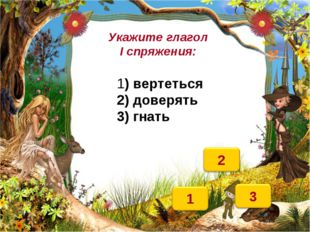Укажите глагол I спряжения: 1) вертеться 2) доверять 3) гнать
