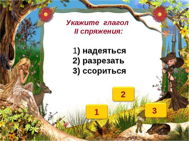 Укажите глагол II спряжения: 1) надеяться 2) разрезать 3) ссориться
