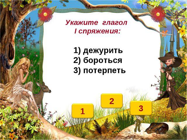 Укажите глагол I спряжения: 1) дежурить 2) бороться 3) потерпеть