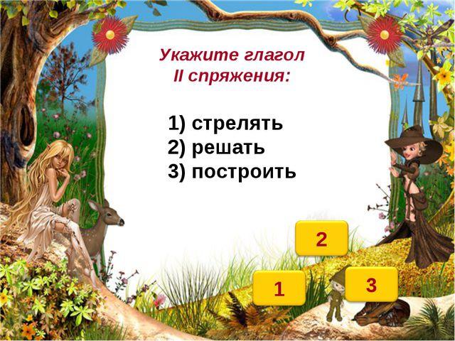 Укажите глагол II спряжения: 1) стрелять 2) решать 3) построить