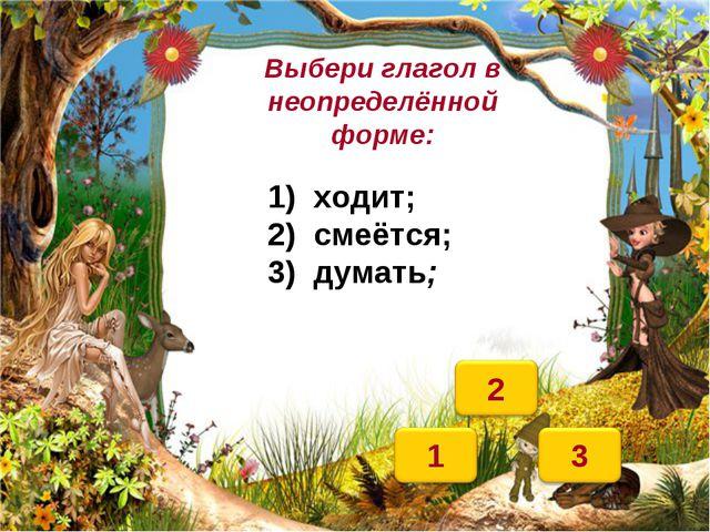 Выбери глагол в неопределённой форме: 1) ходит; 2) смеётся; 3) думать;