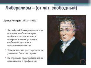 Либерализм – (от лат. свободный) Давид Рикардо (1772 – 1823) Английский банки
