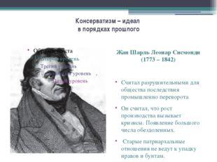 Консерватизм – идеал в порядках прошлого Жан Шарль Леонар Сисмонди (1773 – 18