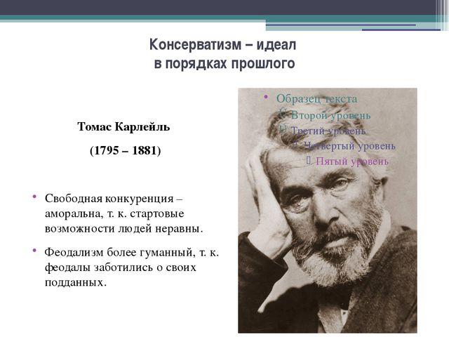 Консерватизм – идеал в порядках прошлого Томас Карлейль (1795 – 1881) Свободн...