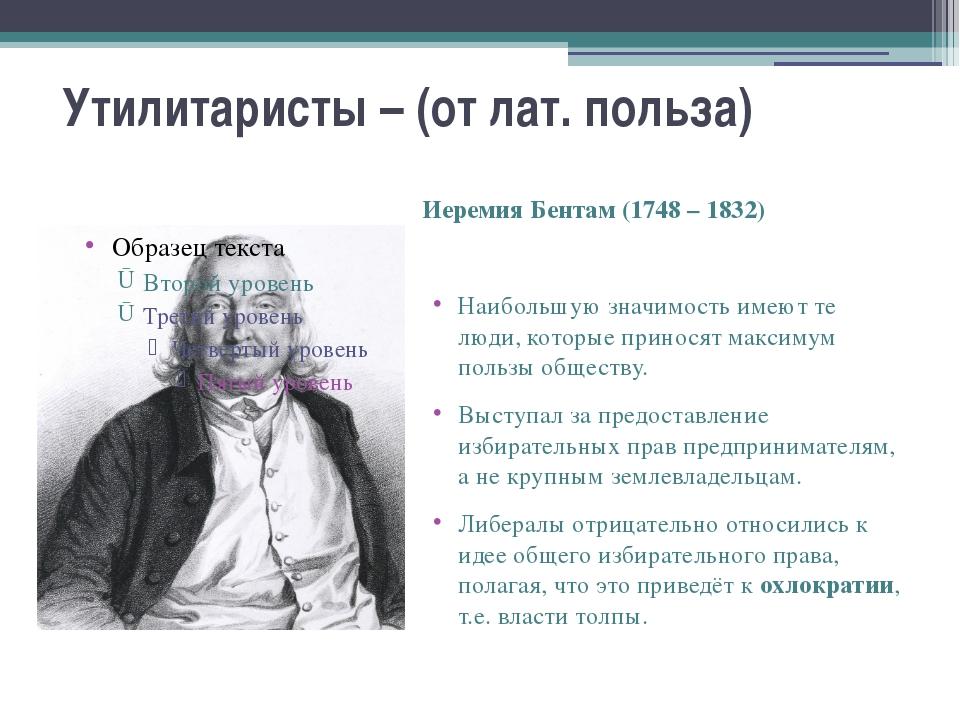 Утилитаристы – (от лат. польза) Иеремия Бентам (1748 – 1832) Наибольшую значи...
