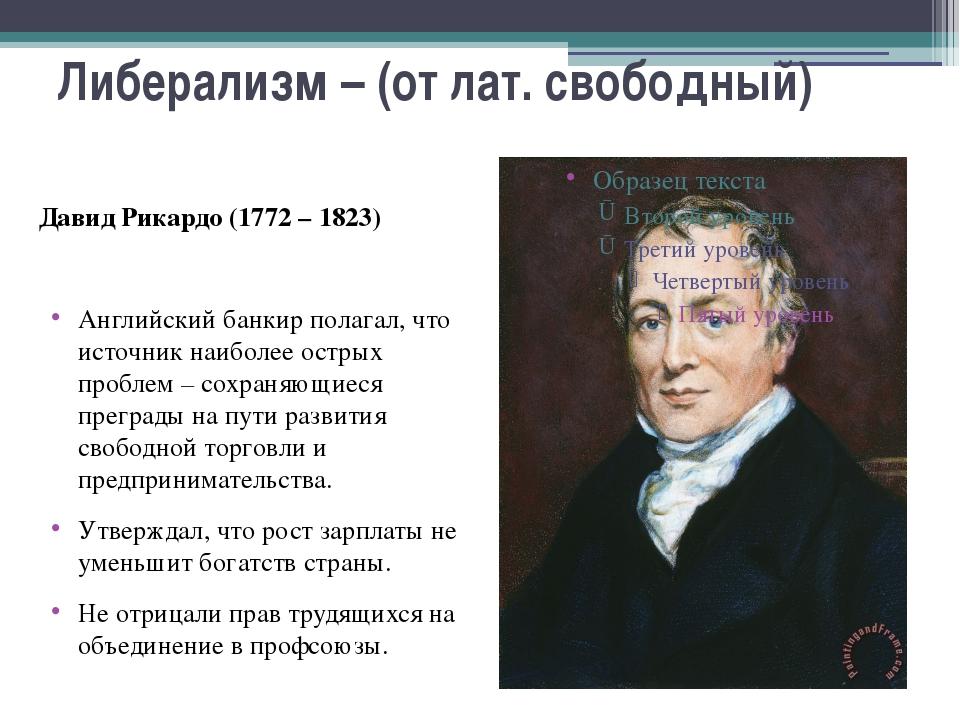 Либерализм – (от лат. свободный) Давид Рикардо (1772 – 1823) Английский банки...