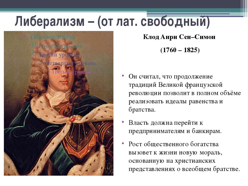 Либерализм – (от лат. свободный) Клод Анри Сен–Симон (1760 – 1825) Он считал,...