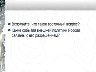 Вспомните, что такое восточный вопрос? Какие события внешней политики России