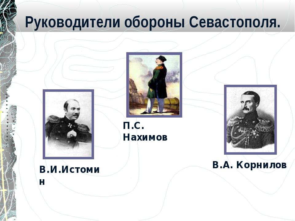 Руководители обороны Севастополя. П.С. Нахимов В.И.Истомин В.А. Корнилов