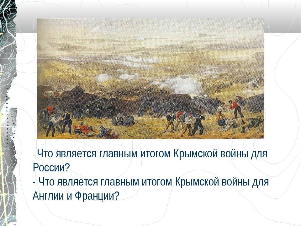 - Что является главным итогом Крымской войны для России? - Что является главн...