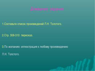 1.Составьте список произведений Л.Н. Толстого. 2.Стр. 308-310 пересказ. 3.По
