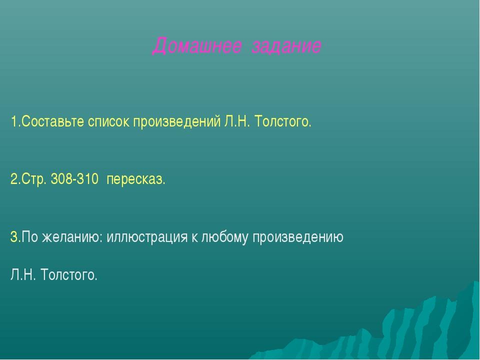 1.Составьте список произведений Л.Н. Толстого. 2.Стр. 308-310 пересказ. 3.По...