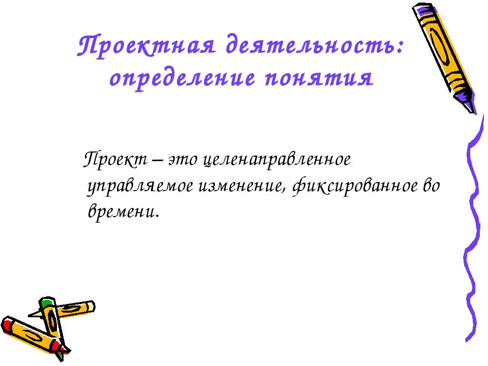 Проектная деятельность: определение понятия Проект – это целенаправленное упр...