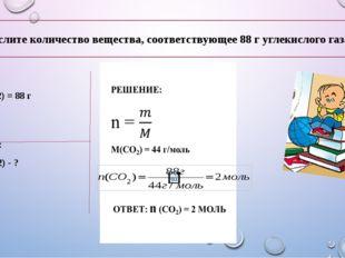 Дано: m(CO2) = 88 г Найти: n (CO2) - ? Вычислите количество вещества, соответ