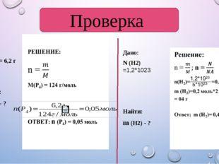 Проверка Дано: m(Р4) = 6,2 г Найти: n (Р4) - ? Дано: N (H2) =1,2*1023 Найти:
