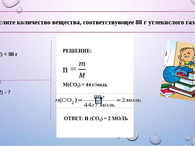 Дано: m(CO2) = 88 г Найти: n (CO2) - ? Вычислите количество вещества, соответ...