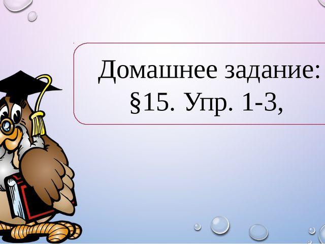 Домашнее задание: §15. Упр. 1-3,