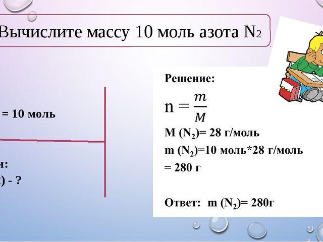 Дано: n(N2) = 10 моль Найти: m (N2) - ? Вычислите массу 10 моль азота N2