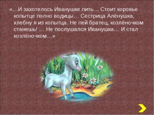 «…И захотелось Иванушке пить… Стоит коровье копытце полно водицы… Сестрица Ал