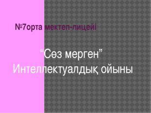 """№7орта мектеп-лицейі """"Сөз мерген"""" Интеллектуалдық ойыны"""