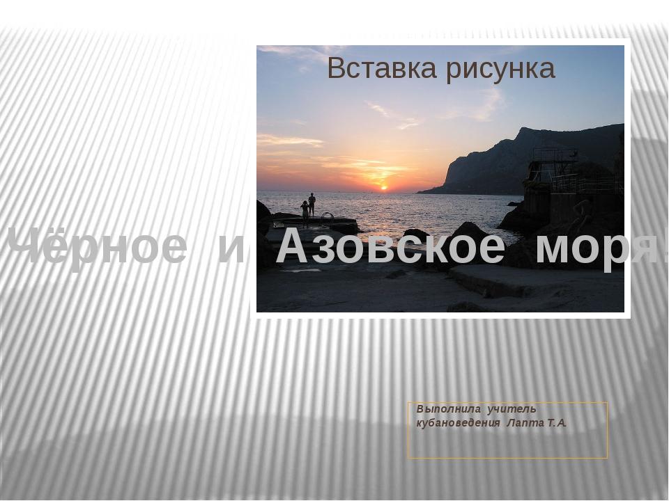 Выполнила учитель кубановедения Лапта Т.А. Чёрное и Азовское моря!