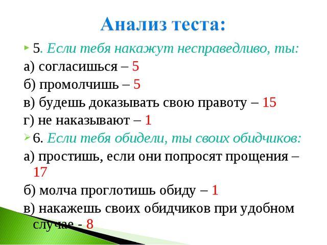 5. Если тебя накажут несправедливо, ты: а) согласишься – 5 б) промолчишь – 5...
