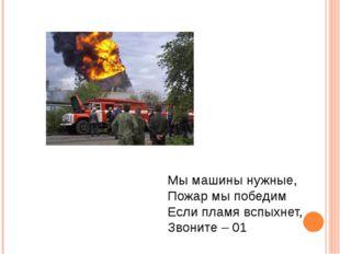 Мы машины нужные, Пожар мы победим Если пламя вспыхнет, Звоните – 01