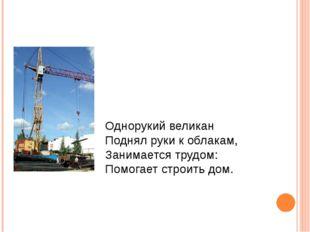 Однорукий великан Поднял руки к облакам, Занимается трудом: Помогает строить