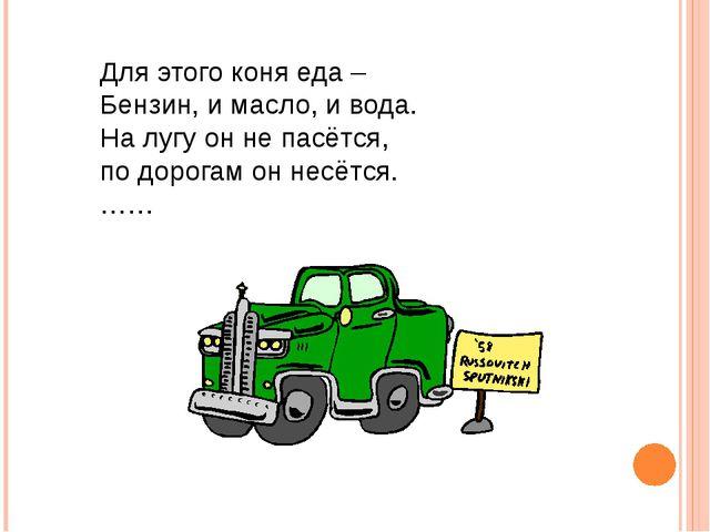 Для этого коня еда – Бензин, и масло, и вода. На лугу он не пасётся, по дорог...