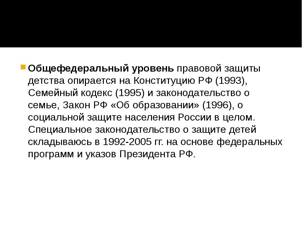Общефедеральный уровеньправовой защиты детства опирается на Конституцию РФ...