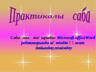Сабақтың тақырыбы: Microsoft officeWord редакторында мәтіндік құжат дайындау