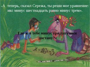 «А теперь, сказал Сережа, ты реши мое уравнение: икс минус шестнадцать равно