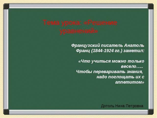 Тема урока: «Решение уравнений» Французский писатель Анатоль Франц (1844-1924...