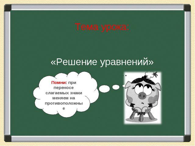 Тема урока: «Решение уравнений» Помни: при переносе слагаемых знаки меняем на...