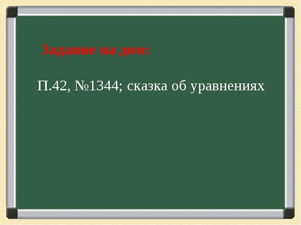 Задание на дом: П.42, №1344; сказка об уравнениях