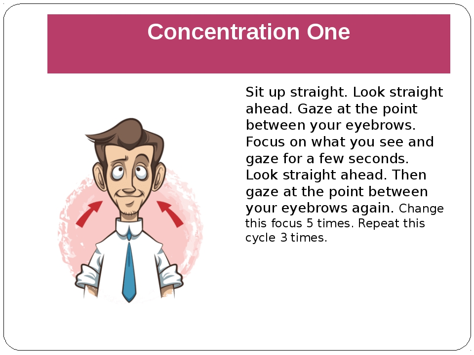 Concentration One Sit up straight. Look straight ahead. Gaze at the point bet...